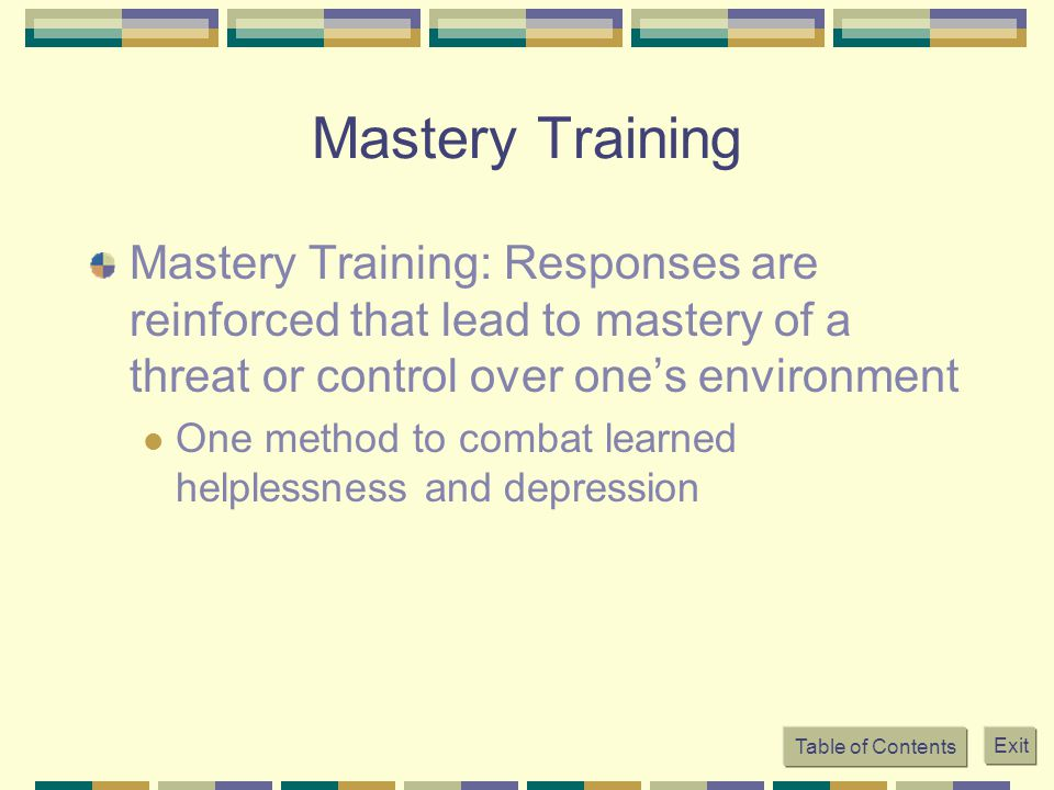 Table of Contents Exit Mastery Training Mastery Training: Responses are reinforced that lead to mastery of a threat or control over one's environment