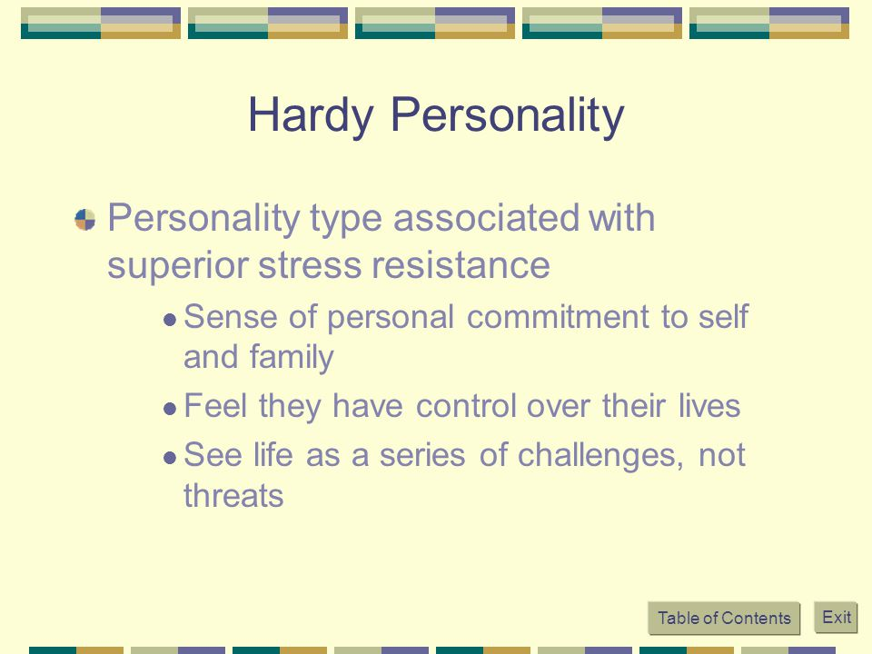 Table of Contents Exit Hardy Personality Personality type associated with superior stress resistance Sense of personal commitment to self and family F