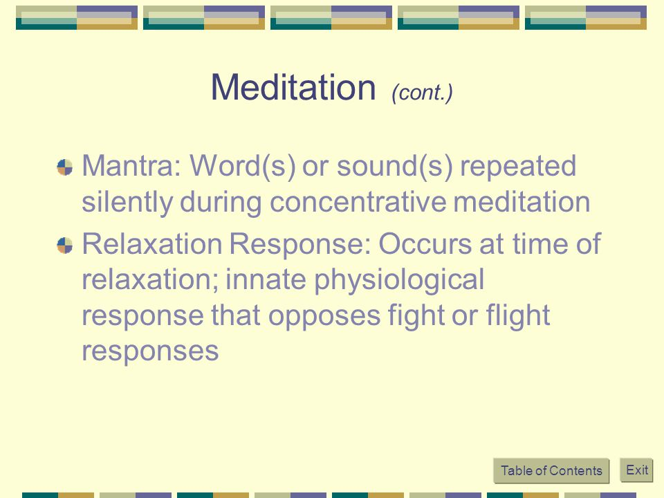 Table of Contents Exit Meditation (cont.) Mantra: Word(s) or sound(s) repeated silently during concentrative meditation Relaxation Response: Occurs at