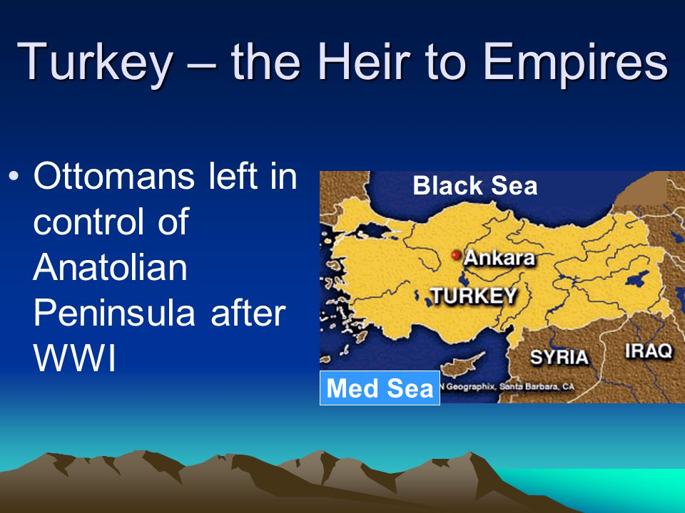 Turkey – the Heir to Empires Ottomans left in control of Anatolian Peninsula after WWI Black Sea Med Sea