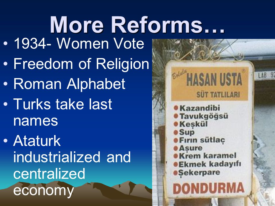 More Reforms… 1934- Women Vote Freedom of Religion Roman Alphabet Turks take last names Ataturk industrialized and centralized economy