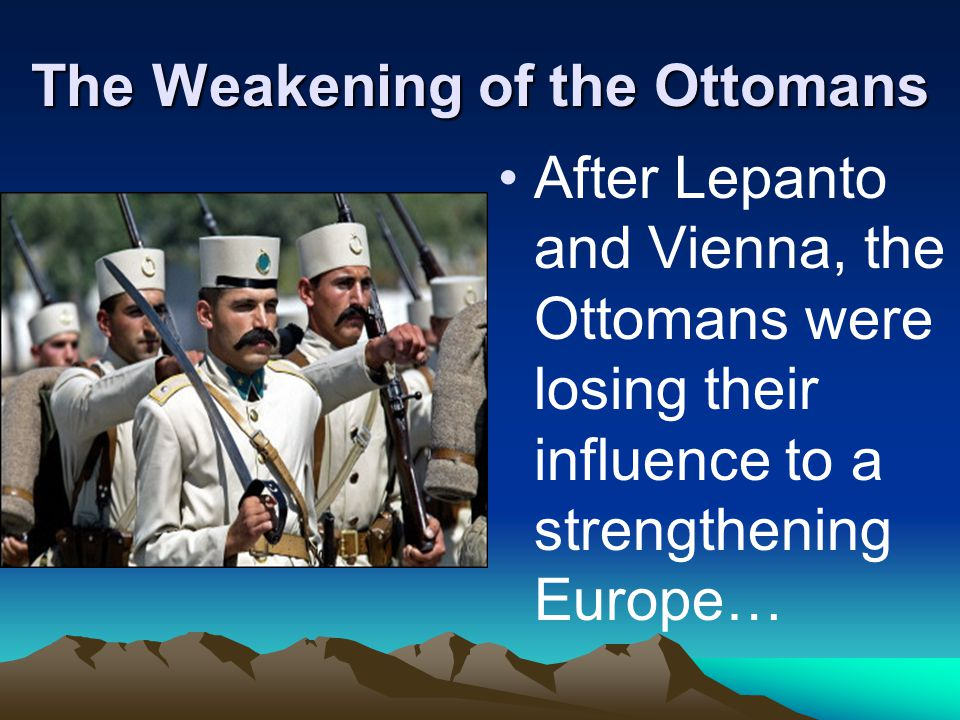 The Weakening of the Ottomans After Lepanto and Vienna, the Ottomans were losing their influence to a strengthening Europe…