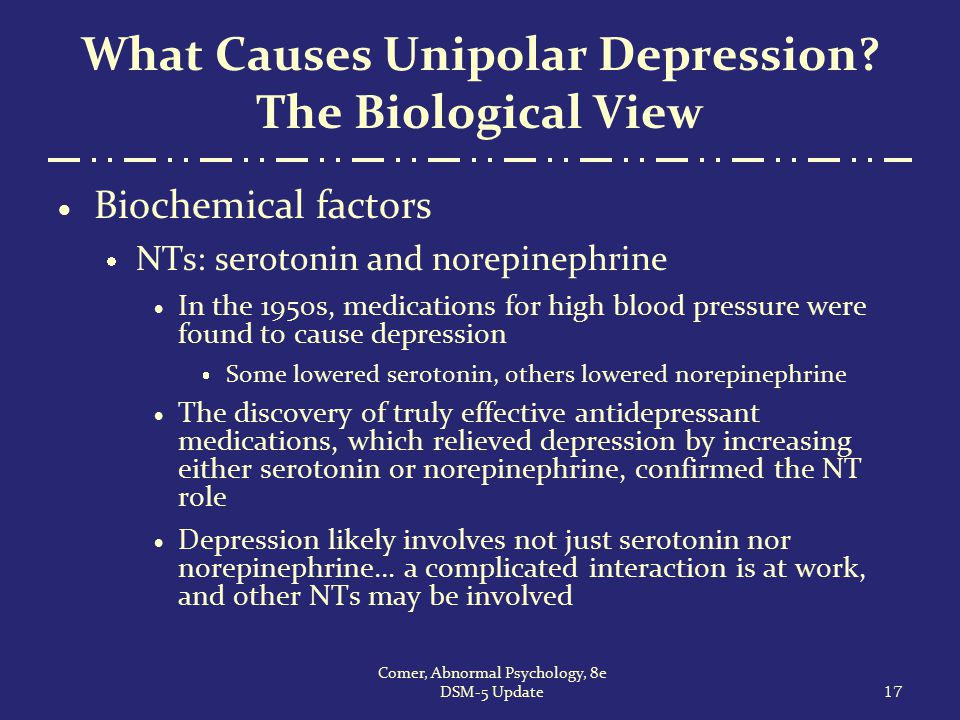 What Causes Unipolar Depression? The Biological View  Biochemical factors  NTs: serotonin and norepinephrine  In the 1950s, medications for high bl