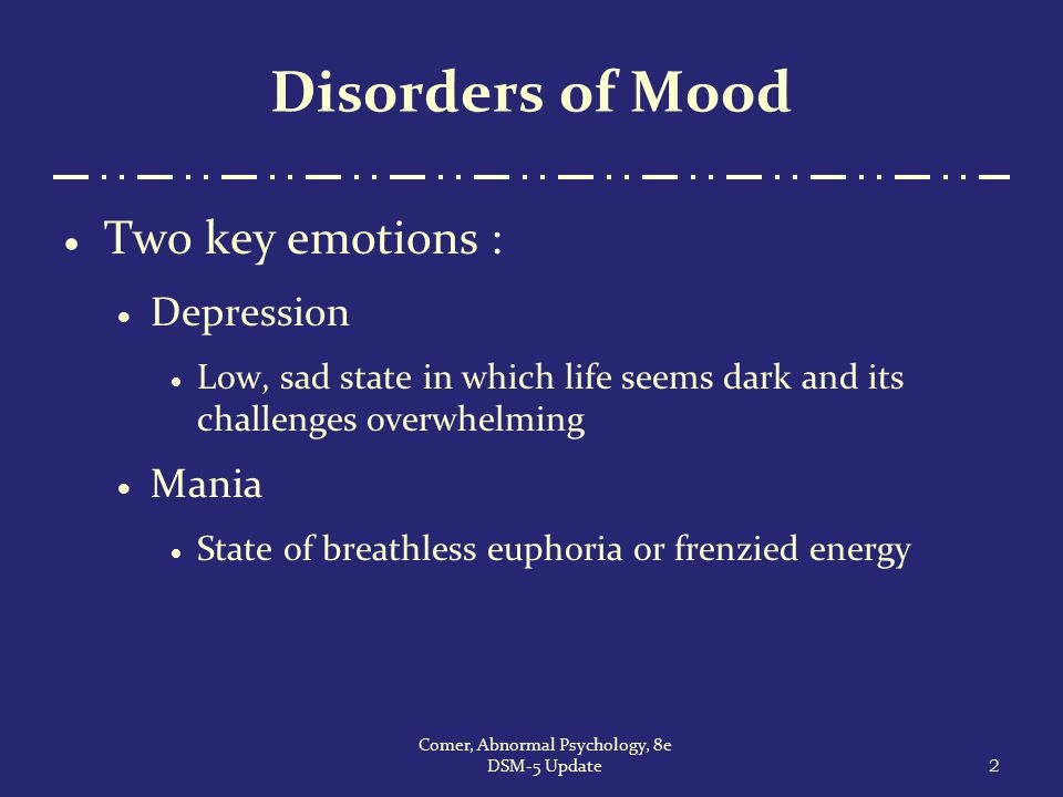 2 Comer, Abnormal Psychology, 8e DSM-5 Update Disorders of Mood  Two key emotions :  Depression  Low, sad state in which life seems dark and its ch