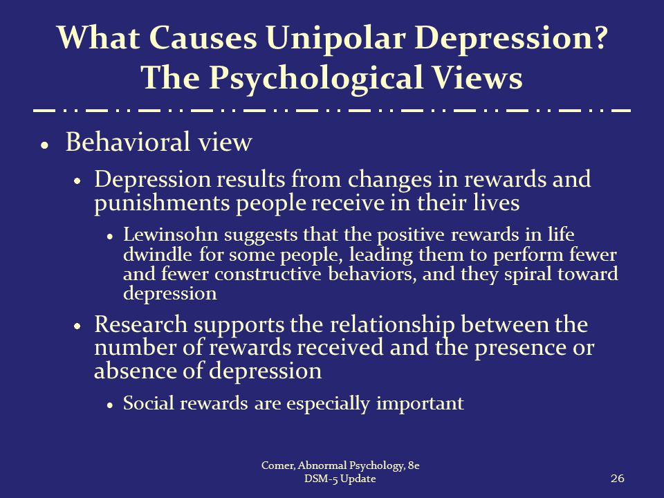 What Causes Unipolar Depression? The Psychological Views  Behavioral view  Depression results from changes in rewards and punishments people receive