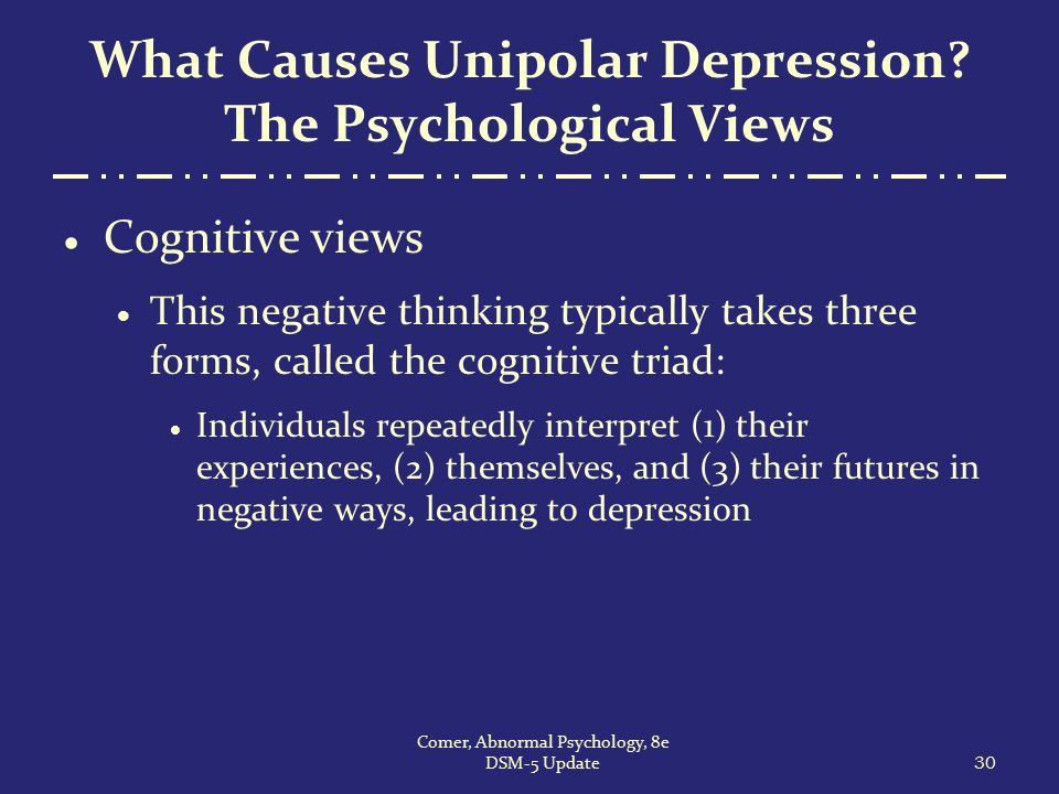 What Causes Unipolar Depression? The Psychological Views  Cognitive views  This negative thinking typically takes three forms, called the cognitive