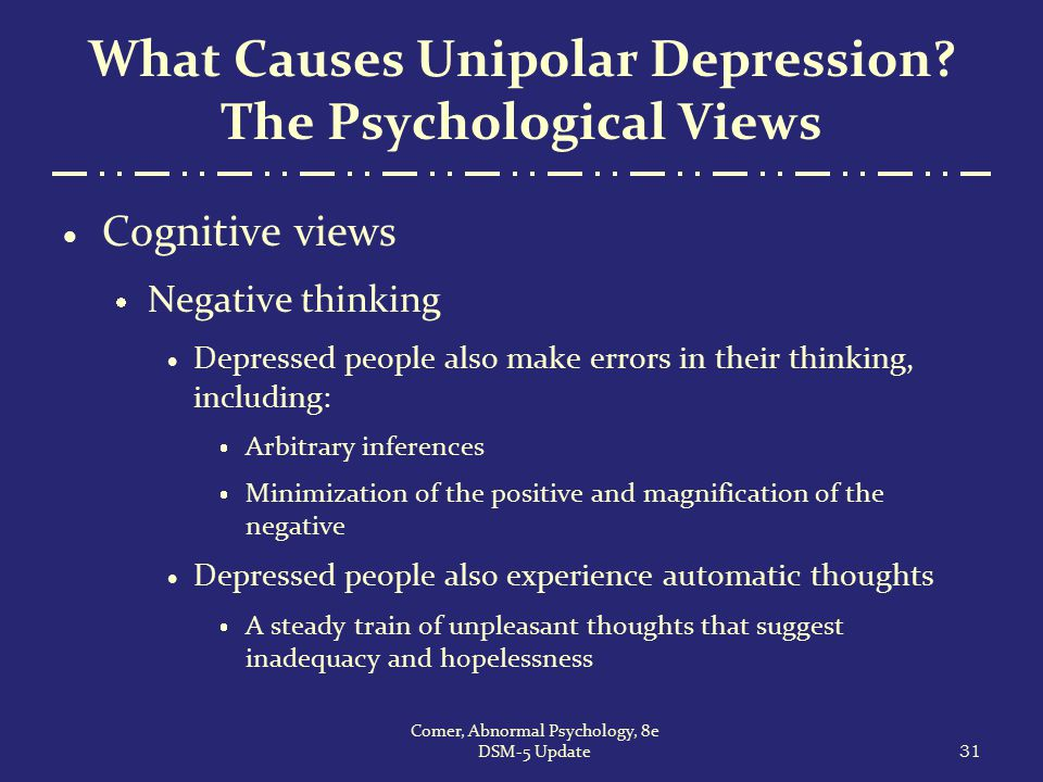 What Causes Unipolar Depression? The Psychological Views  Cognitive views  Negative thinking  Depressed people also make errors in their thinking,