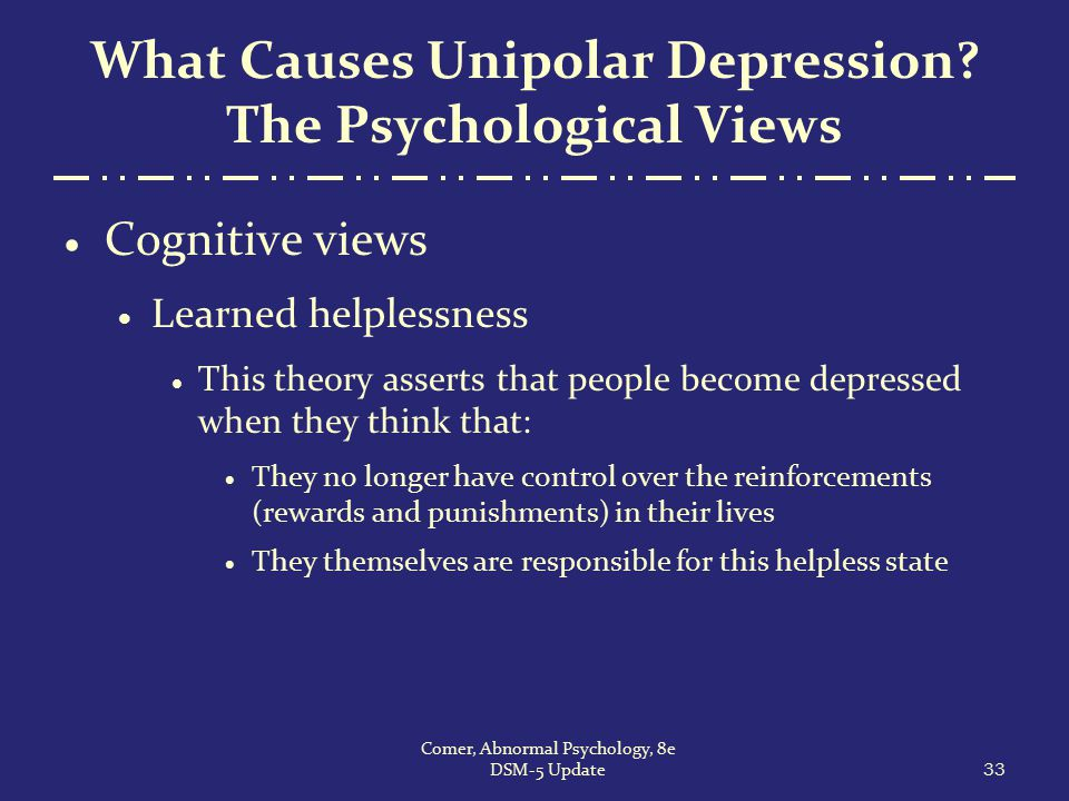 What Causes Unipolar Depression? The Psychological Views  Cognitive views  Learned helplessness  This theory asserts that people become depressed w