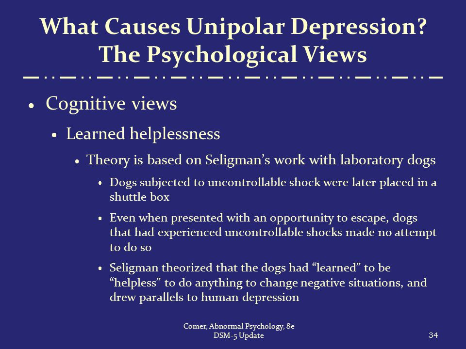 What Causes Unipolar Depression? The Psychological Views  Cognitive views  Learned helplessness  Theory is based on Seligman's work with laboratory
