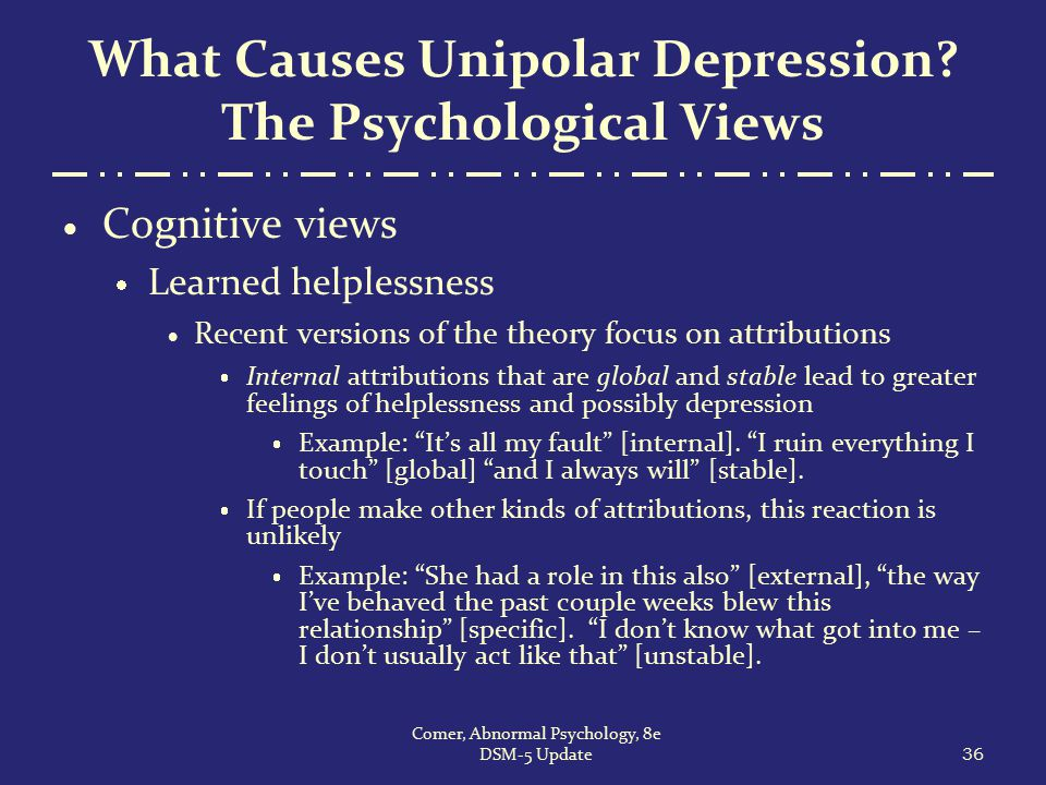 What Causes Unipolar Depression? The Psychological Views  Cognitive views  Learned helplessness  Recent versions of the theory focus on attribution