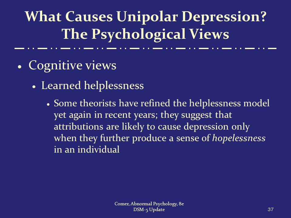 What Causes Unipolar Depression? The Psychological Views  Cognitive views  Learned helplessness  Some theorists have refined the helplessness model