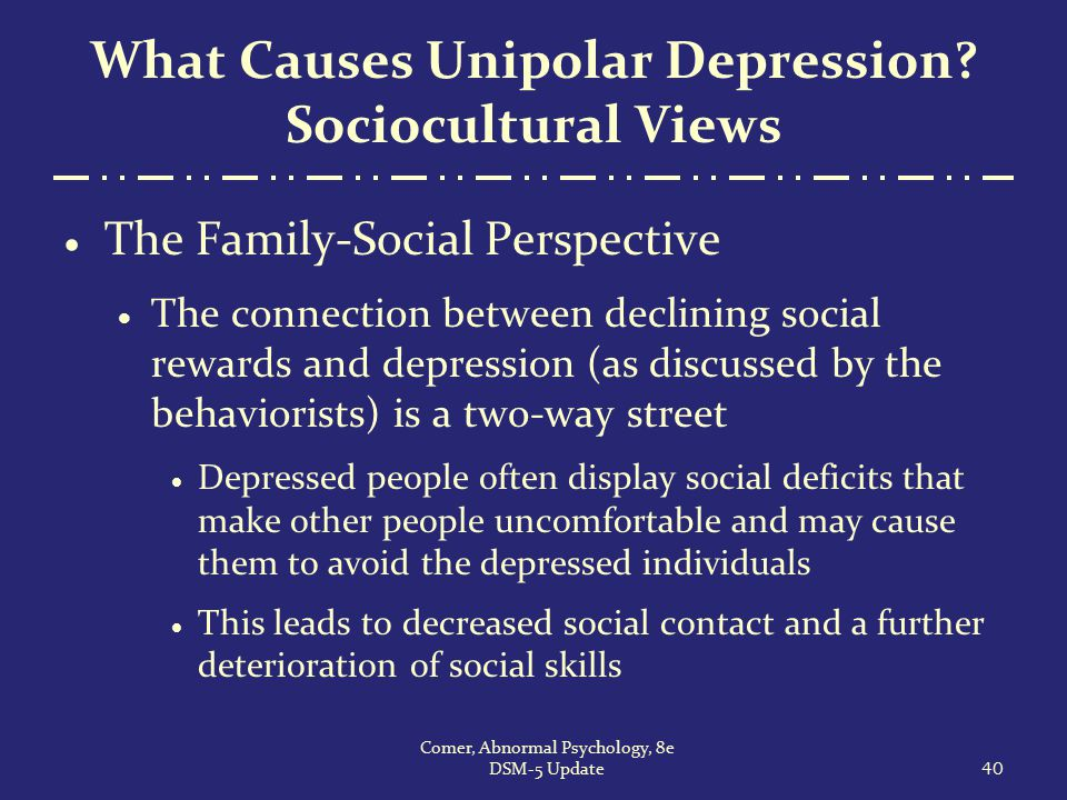 What Causes Unipolar Depression? Sociocultural Views  The Family-Social Perspective  The connection between declining social rewards and depression