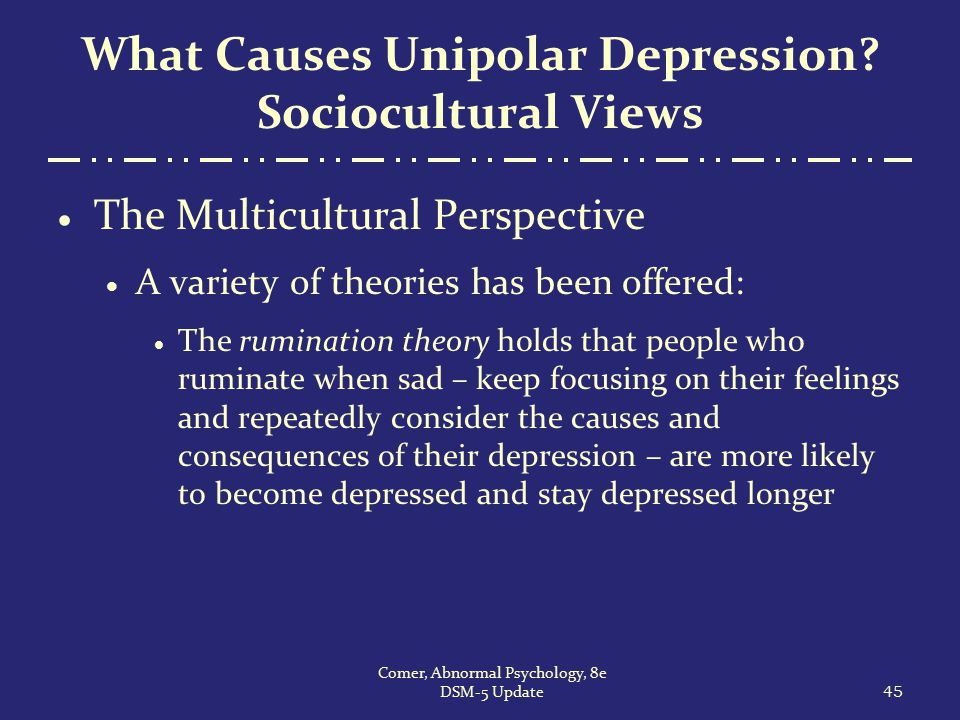 What Causes Unipolar Depression? Sociocultural Views  The Multicultural Perspective  A variety of theories has been offered:  The rumination theory