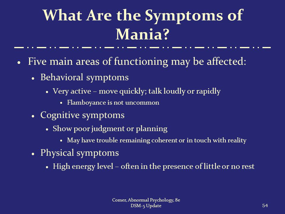 What Are the Symptoms of Mania?  Five main areas of functioning may be affected:  Behavioral symptoms  Very active – move quickly; talk loudly or r