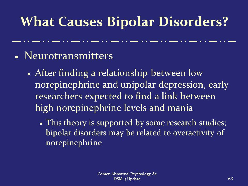 What Causes Bipolar Disorders?  Neurotransmitters  After finding a relationship between low norepinephrine and unipolar depression, early researcher