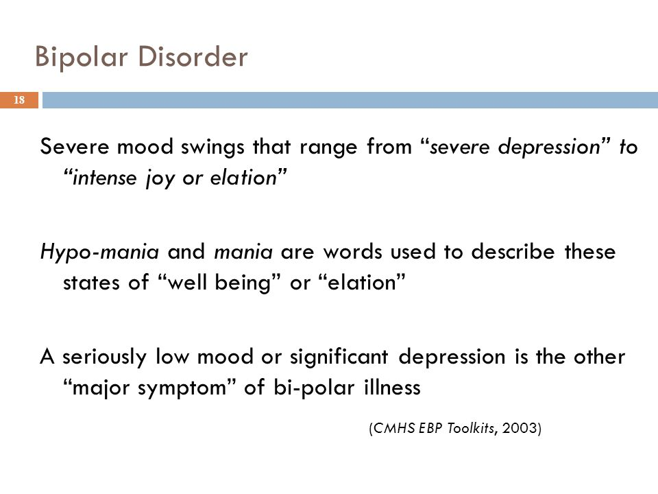 Bipolar Disorder Severe mood swings that range from severe depression to intense joy or elation Hypo-mania and mania are words used to describe these states of well being or elation A seriously low mood or significant depression is the other major symptom of bi-polar illness (CMHS EBP Toolkits, 2003) 18