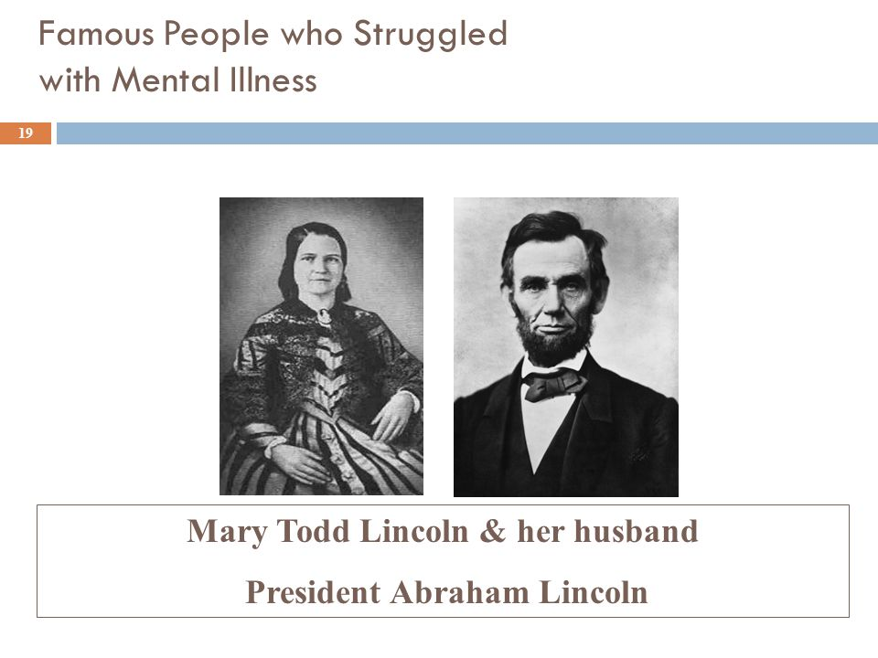 Famous People who Struggled with Mental Illness Mary Todd Lincoln & her husband President Abraham Lincoln 19