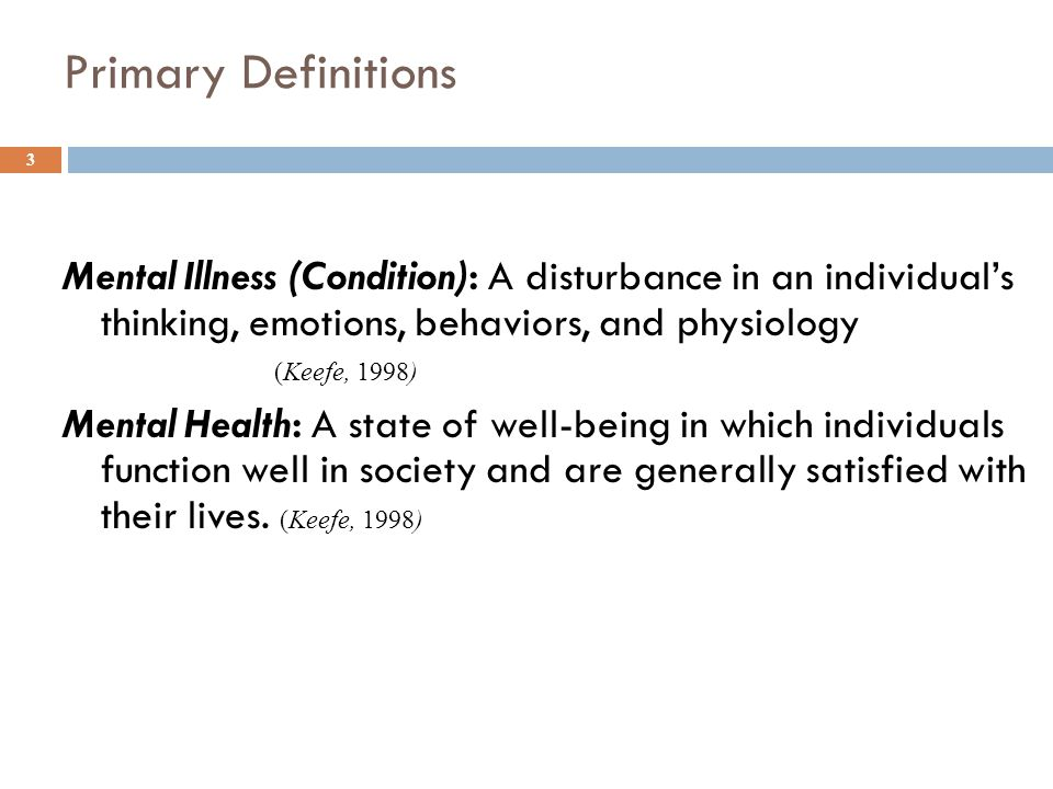 Primary Definitions Mental Illness (Condition): A disturbance in an individual's thinking, emotions, behaviors, and physiology (Keefe, 1998) Mental Health: A state of well-being in which individuals function well in society and are generally satisfied with their lives.