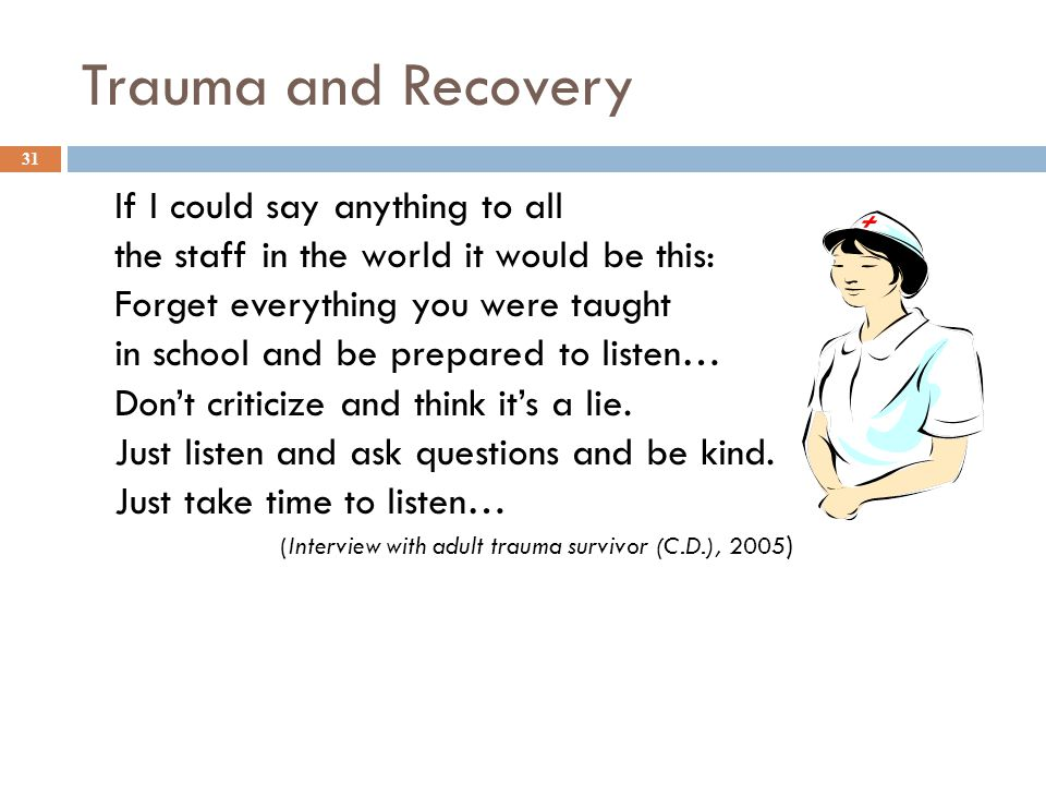 Trauma and Recovery If I could say anything to all the staff in the world it would be this: Forget everything you were taught in school and be prepared to listen… Don't criticize and think it's a lie.