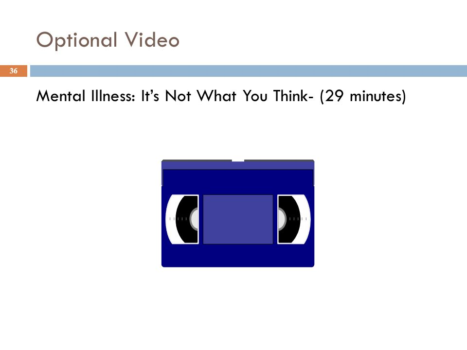 Optional Video Mental Illness: It's Not What You Think- (29 minutes) 36