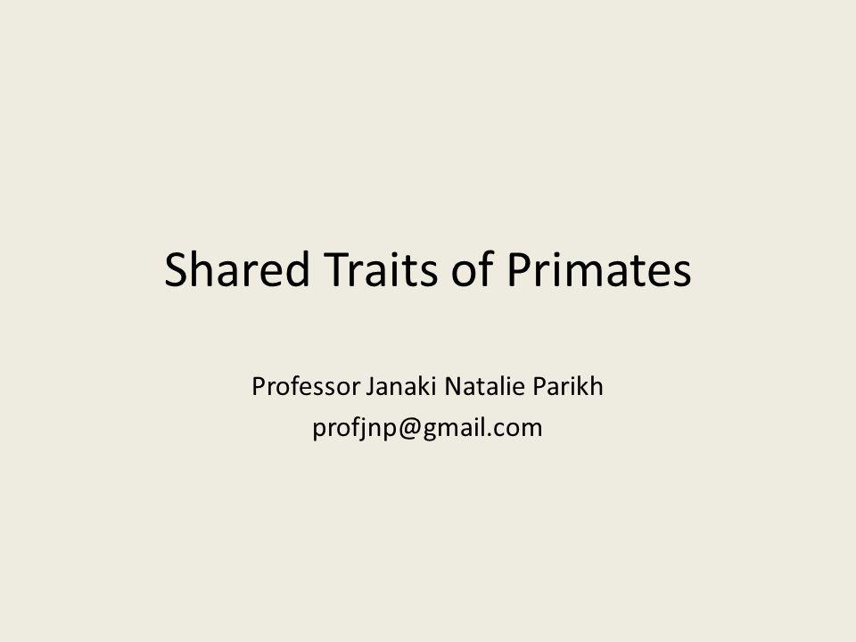 Shared Traits of Primates Professor Janaki Natalie Parikh profjnp@gmail.com