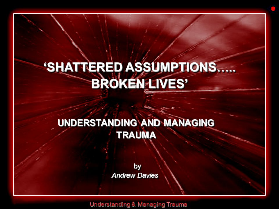 Understanding & Managing Trauma 'SHATTERED ASSUMPTIONS…..