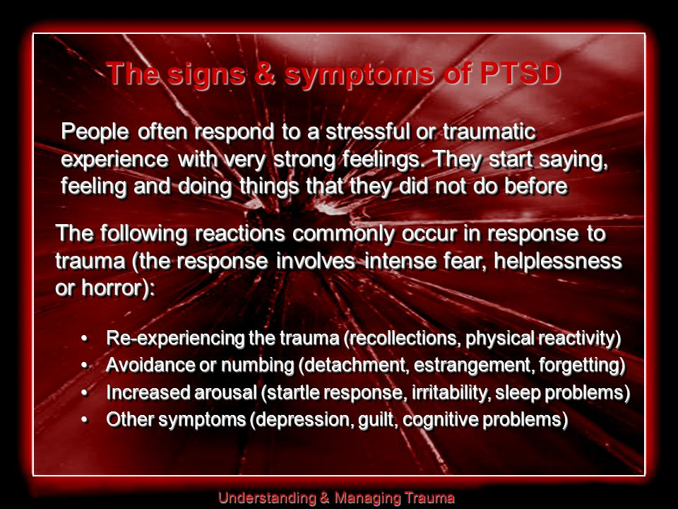 Understanding & Managing Trauma The following reactions commonly occur in response to trauma (the response involves intense fear, helplessness or horror): Re-experiencing the trauma (recollections, physical reactivity)Re-experiencing the trauma (recollections, physical reactivity) Avoidance or numbing (detachment, estrangement, forgetting)Avoidance or numbing (detachment, estrangement, forgetting) Increased arousal (startle response, irritability, sleep problems)Increased arousal (startle response, irritability, sleep problems) Other symptoms (depression, guilt, cognitive problems)Other symptoms (depression, guilt, cognitive problems) Re-experiencing the trauma (recollections, physical reactivity)Re-experiencing the trauma (recollections, physical reactivity) Avoidance or numbing (detachment, estrangement, forgetting)Avoidance or numbing (detachment, estrangement, forgetting) Increased arousal (startle response, irritability, sleep problems)Increased arousal (startle response, irritability, sleep problems) Other symptoms (depression, guilt, cognitive problems)Other symptoms (depression, guilt, cognitive problems) The signs & symptoms of PTSD People often respond to a stressful or traumatic experience with very strong feelings.