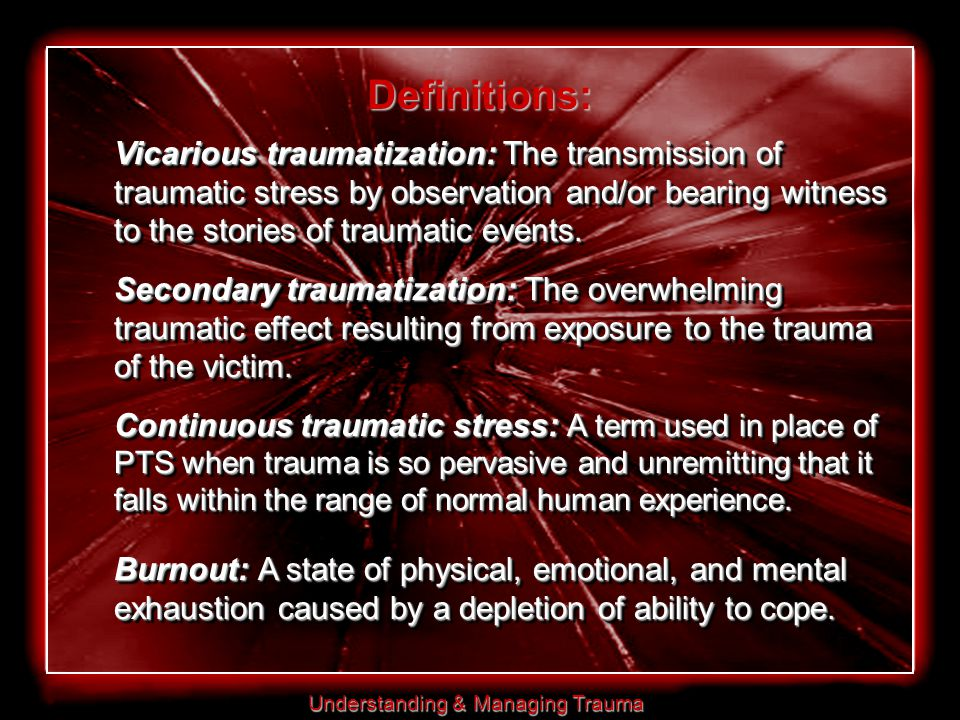 Understanding & Managing Trauma Definitions: Vicarious traumatization: The transmission of traumatic stress by observation and/or bearing witness to the stories of traumatic events.