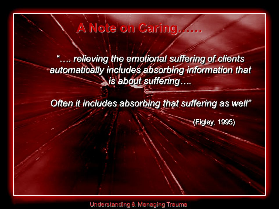 """Understanding & Managing Trauma """"…. relieving the emotional suffering of clients automatically includes absorbing information that is about suffering…"""