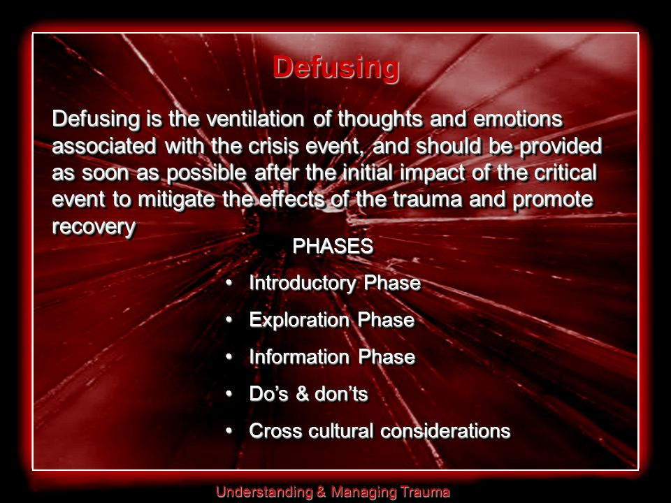 Understanding & Managing Trauma Defusing is the ventilation of thoughts and emotions associated with the crisis event, and should be provided as soon as possible after the initial impact of the critical event to mitigate the effects of the trauma and promote recovery Defusing PHASES Introductory Phase Introductory Phase Exploration Phase Exploration Phase Information Phase Information Phase Do's & don'ts Do's & don'ts Cross cultural considerations Cross cultural considerationsPHASES Introductory Phase Introductory Phase Exploration Phase Exploration Phase Information Phase Information Phase Do's & don'ts Do's & don'ts Cross cultural considerations Cross cultural considerations