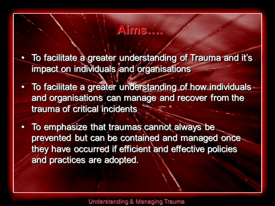 Understanding & Managing Trauma Aims…. To facilitate a greater understanding of Trauma and it's impact on individuals and organisationsTo facilitate a