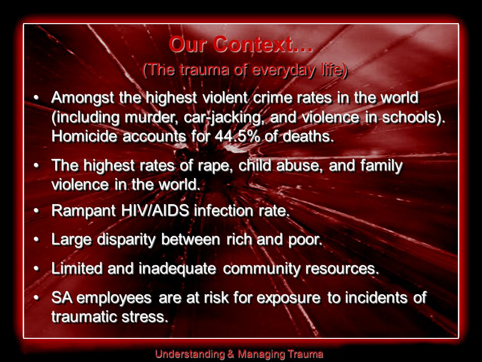 Understanding & Managing Trauma Our Context… (The trauma of everyday life) Amongst the highest violent crime rates in the world (including murder, car-jacking, and violence in schools).