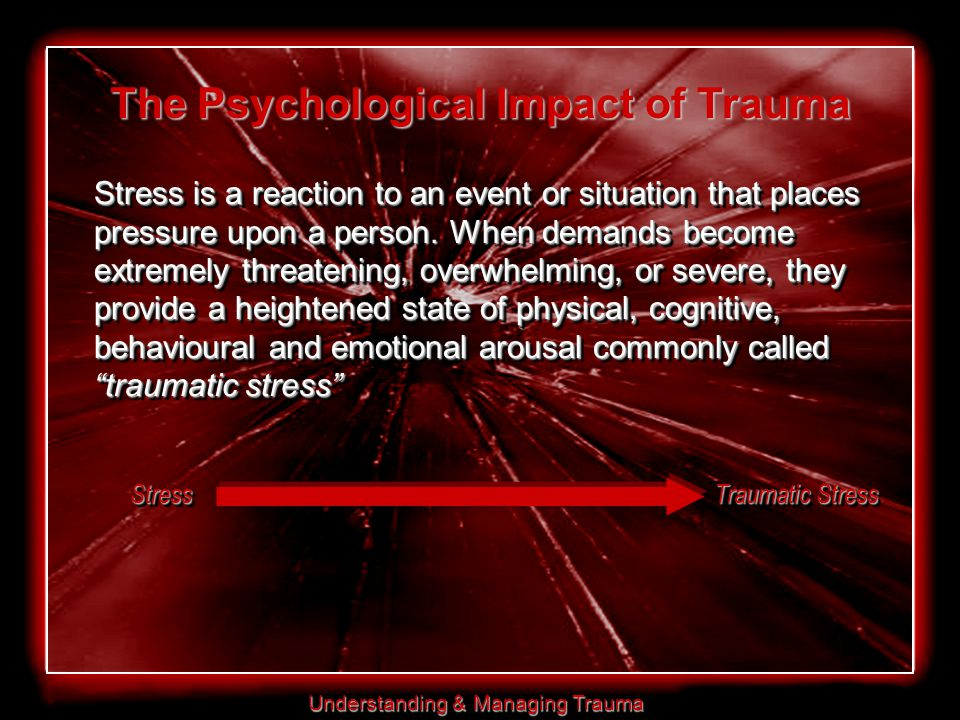 Understanding & Managing Trauma The Psychological Impact of Trauma Stress is a reaction to an event or situation that places pressure upon a person.