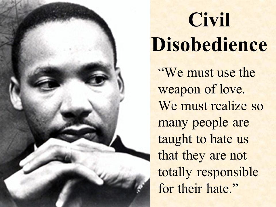 Civil Disobedience We must use the weapon of love.