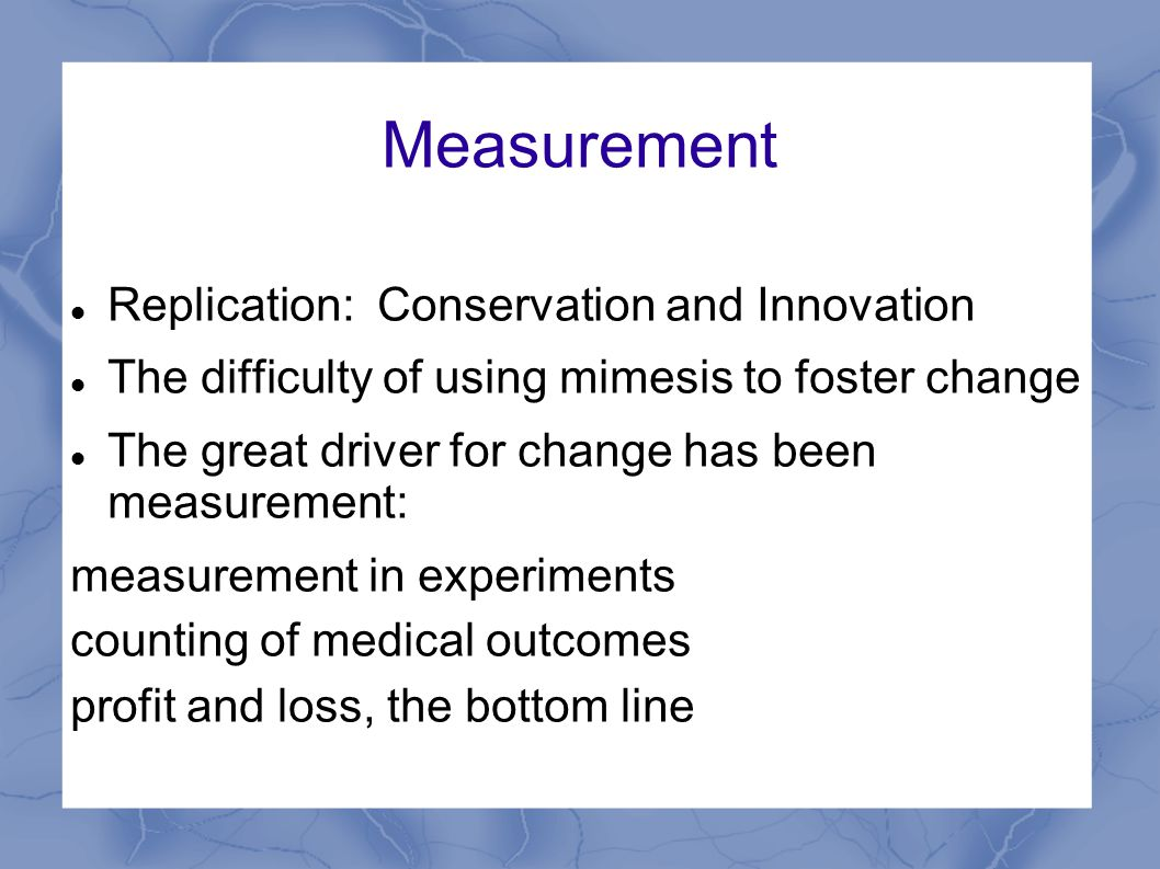 Measurement Replication: Conservation and Innovation The difficulty of using mimesis to foster change The great driver for change has been measurement: measurement in experiments counting of medical outcomes profit and loss, the bottom line