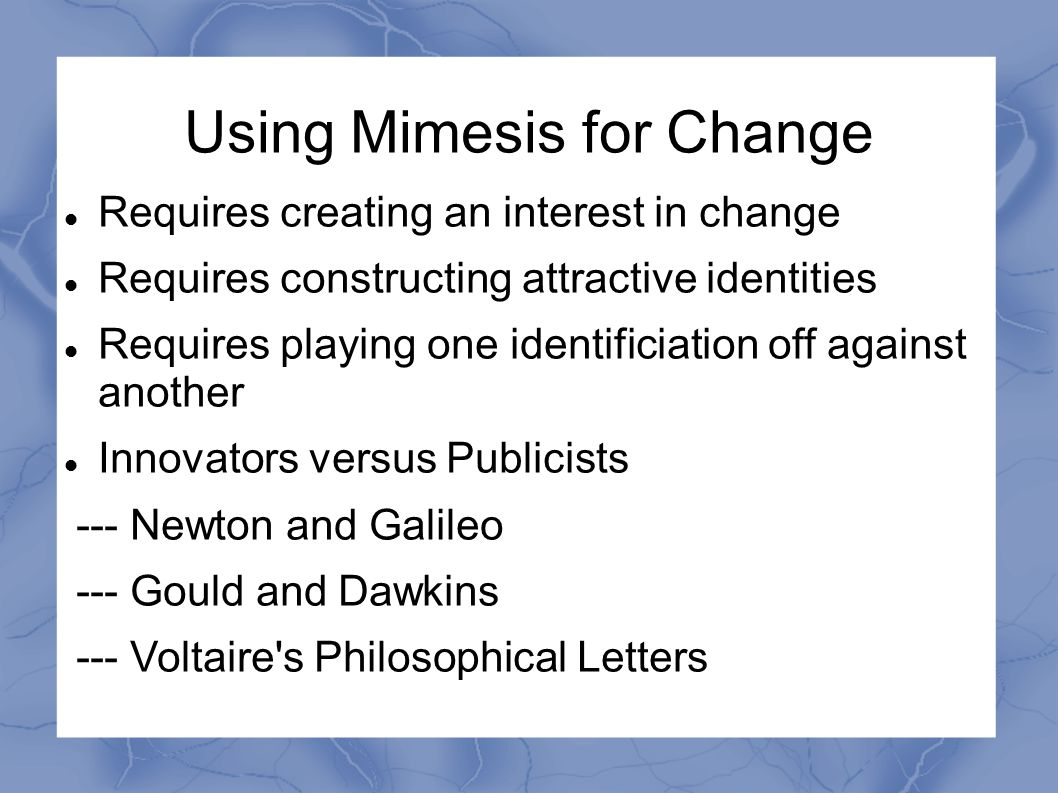 Using Mimesis for Change Requires creating an interest in change Requires constructing attractive identities Requires playing one identificiation off against another Innovators versus Publicists --- Newton and Galileo --- Gould and Dawkins --- Voltaire s Philosophical Letters