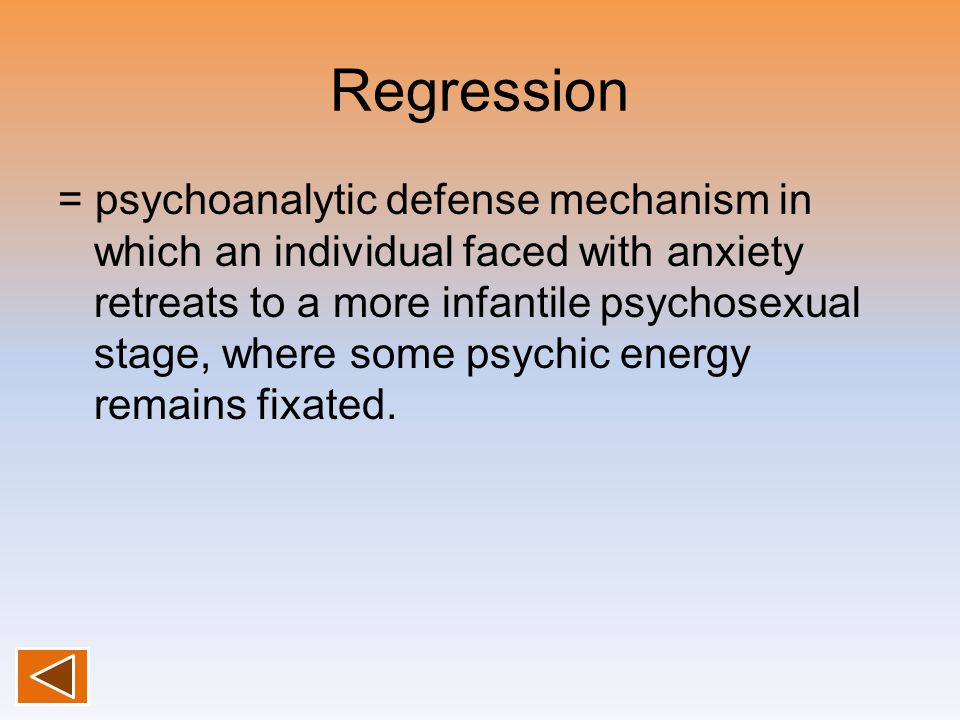 Regression = psychoanalytic defense mechanism in which an individual faced with anxiety retreats to a more infantile psychosexual stage, where some psychic energy remains fixated.