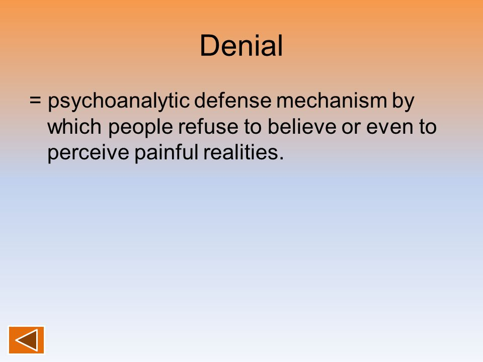 Denial = psychoanalytic defense mechanism by which people refuse to believe or even to perceive painful realities.