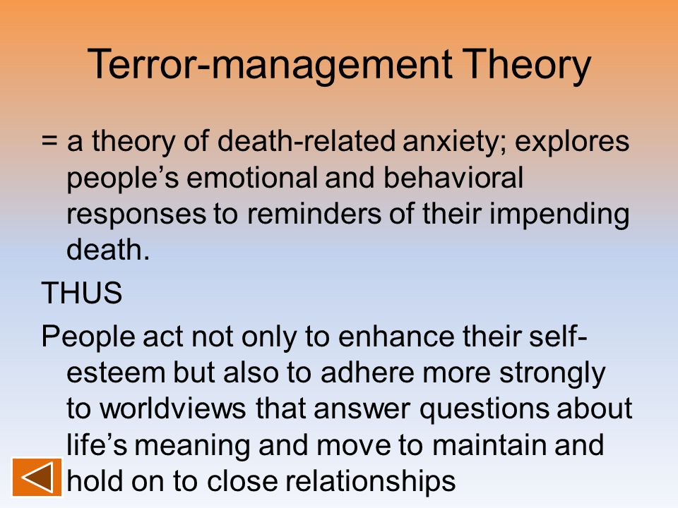 Terror-management Theory = a theory of death-related anxiety; explores people's emotional and behavioral responses to reminders of their impending death.