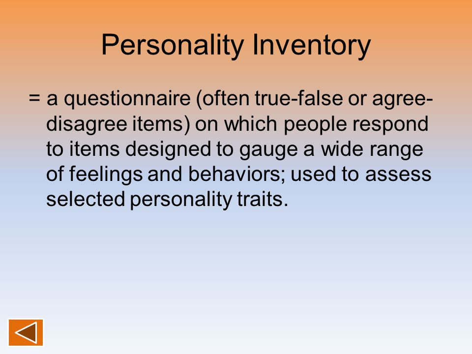 Personality Inventory = a questionnaire (often true-false or agree- disagree items) on which people respond to items designed to gauge a wide range of feelings and behaviors; used to assess selected personality traits.