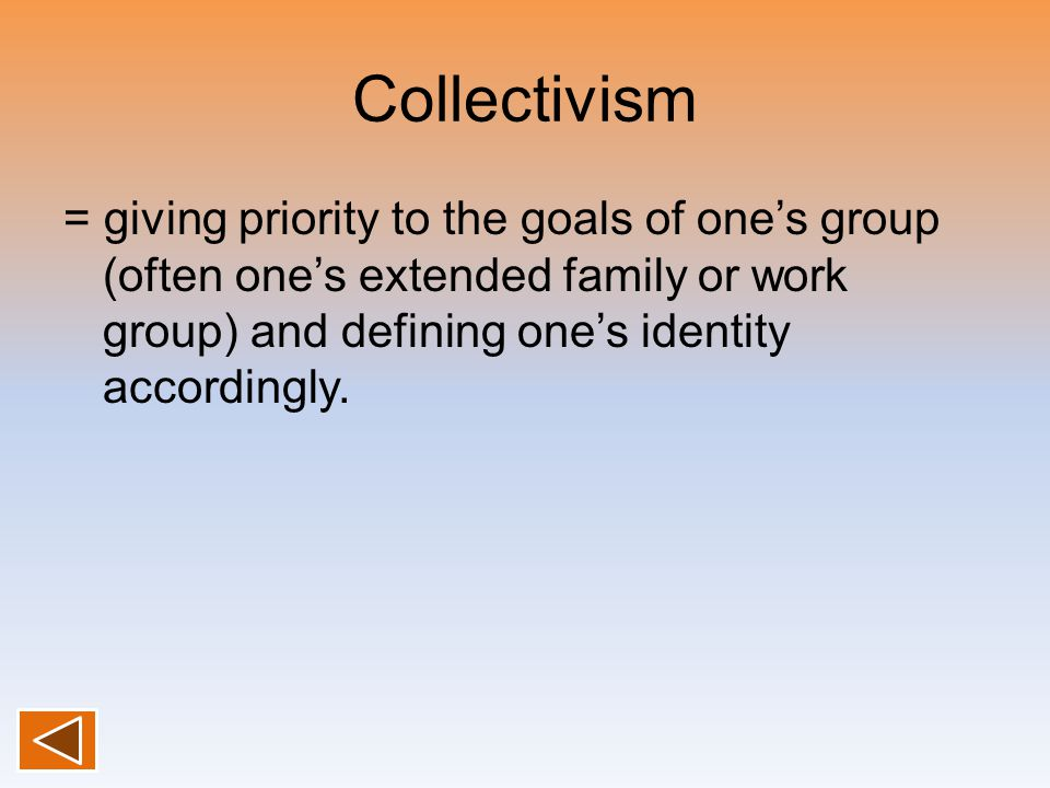 Collectivism = giving priority to the goals of one's group (often one's extended family or work group) and defining one's identity accordingly.