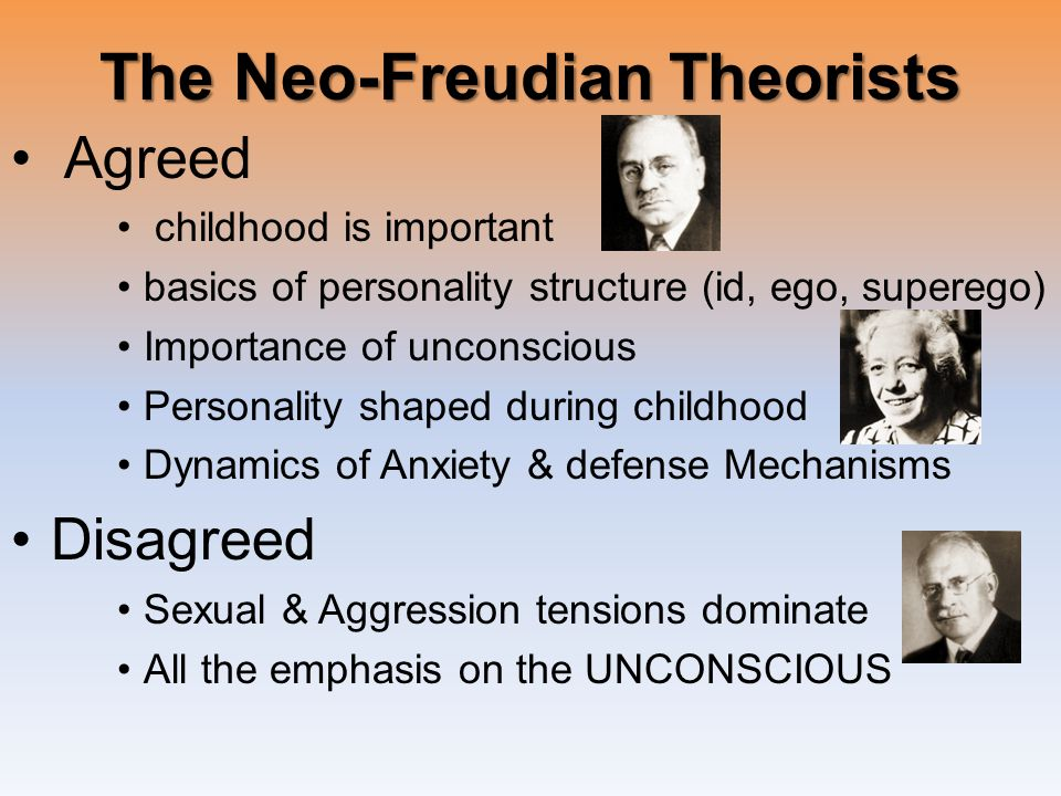 The Neo-Freudian Theorists Agreed childhood is important basics of personality structure (id, ego, superego) Importance of unconscious Personality shaped during childhood Dynamics of Anxiety & defense Mechanisms Disagreed Sexual & Aggression tensions dominate All the emphasis on the UNCONSCIOUS