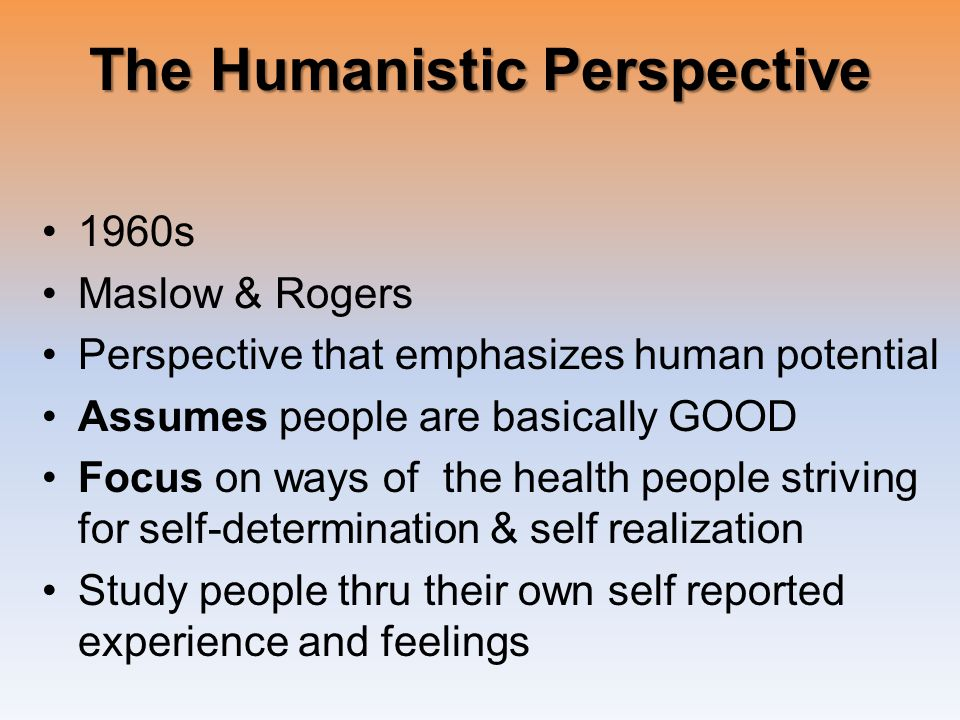 The Humanistic Perspective 1960s Maslow & Rogers Perspective that emphasizes human potential Assumes people are basically GOOD Focus on ways of the health people striving for self-determination & self realization Study people thru their own self reported experience and feelings