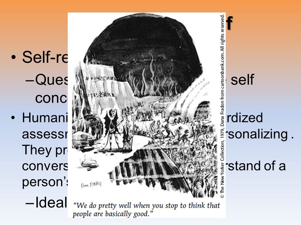 Assessing the Self Self-report tests –Questionnaires that evaluate self concept Humanists believe that any standardized assessment of personality is depersonalizing.