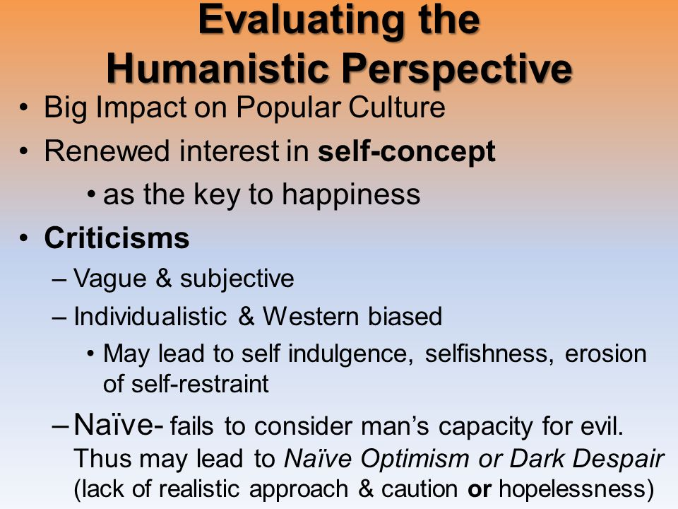Evaluating the Humanistic Perspective Big Impact on Popular Culture Renewed interest in self-concept as the key to happiness Criticisms –Vague & subjective –Individualistic & Western biased May lead to self indulgence, selfishness, erosion of self-restraint –Naïve- fails to consider man's capacity for evil.