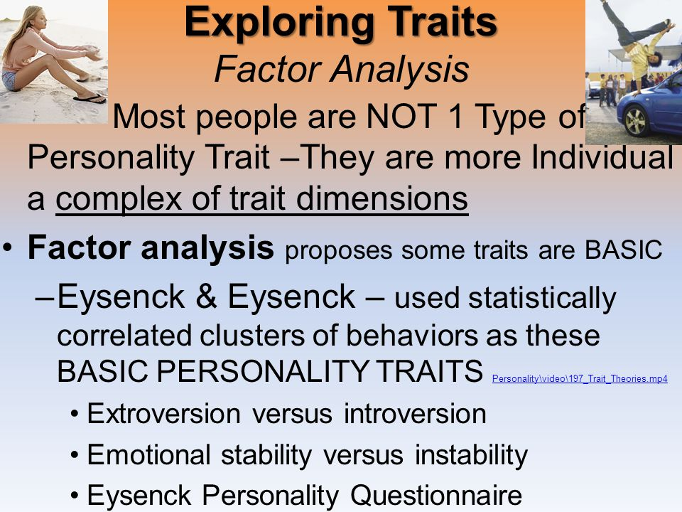 Exploring Traits Exploring Traits Factor Analysis Most people are NOT 1 Type of Personality Trait –They are more Individual … a complex of trait dimensions Factor analysis proposes some traits are BASIC –Eysenck & Eysenck – used statistically correlated clusters of behaviors as these BASIC PERSONALITY TRAITS Personality\video\197_Trait_Theories.mp4 Personality\video\197_Trait_Theories.mp4 Extroversion versus introversion Emotional stability versus instability Eysenck Personality Questionnaire
