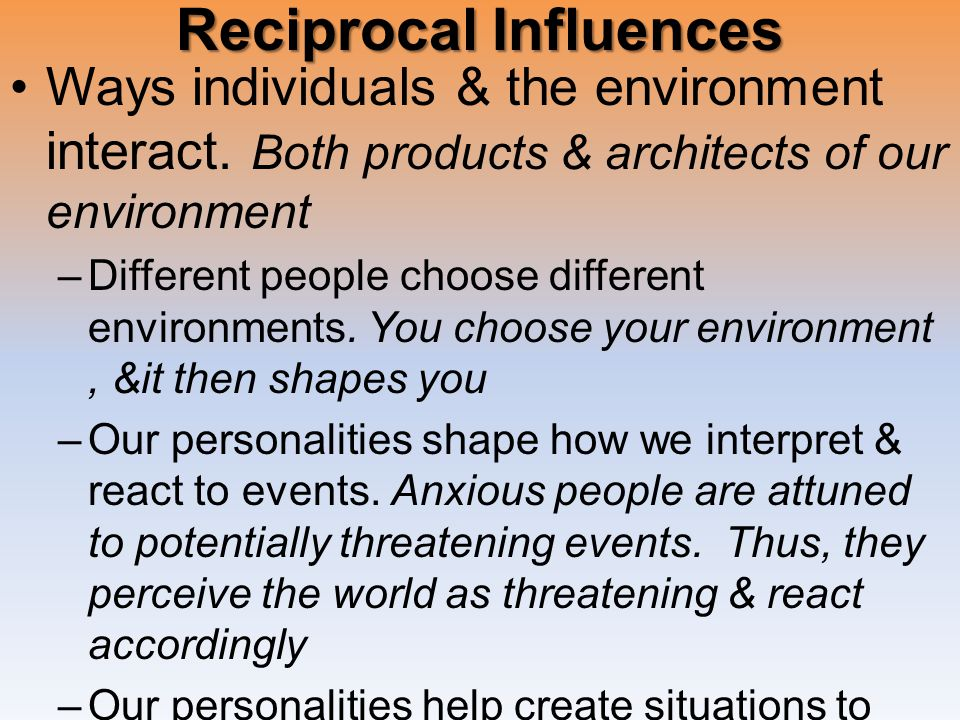 Reciprocal Influences Ways individuals & the environment interact.
