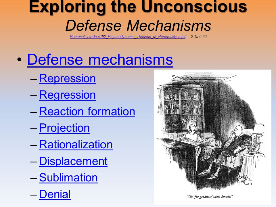 Exploring the Unconscious Exploring the Unconscious Defense Mechanisms Personality\video\192_Psychodynamic_Theories_of_Personality.mp4 2:45-6:30 Personality\video\192_Psychodynamic_Theories_of_Personality.mp4 Defense mechanisms –RepressionRepression –RegressionRegression –Reaction formationReaction formation –ProjectionProjection –RationalizationRationalization –DisplacementDisplacement –SublimationSublimation –DenialDenial