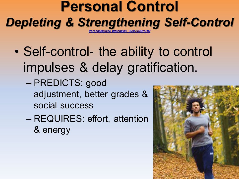 Personal Control Depleting & Strengthening Self-Control Personality\The Watchkins_ Self-Control.flv Personality\The Watchkins_ Self-Control.flv Personality\The Watchkins_ Self-Control.flv Self-control- the ability to control impulses & delay gratification.