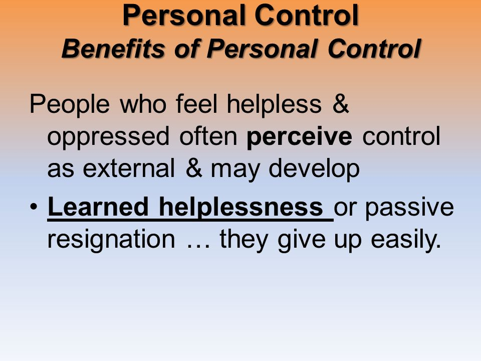 Personal Control Benefits of Personal Control People who feel helpless & oppressed often perceive control as external & may develop Learned helplessness or passive resignation … they give up easily.